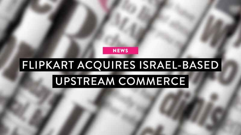 News: Flipkart acquires Israel-based Upstream Commerce